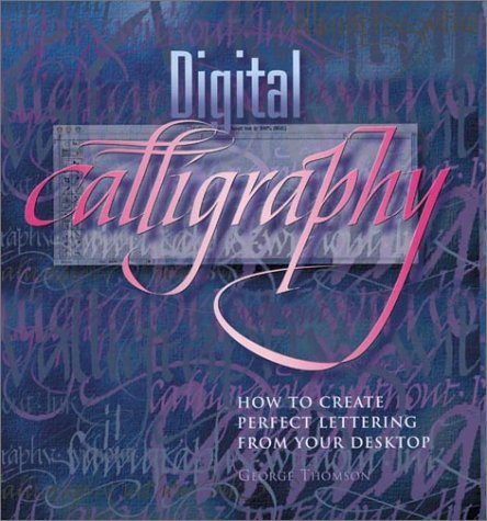 Digital Calligraphy: How to Create Perfect Lettering from Your Desktop, George Thomson