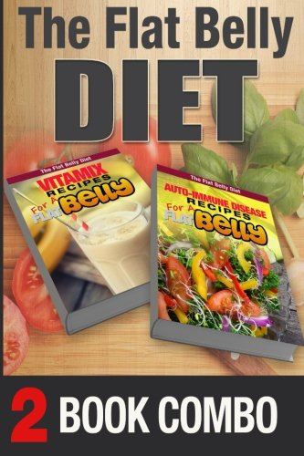 Auto-Immune Disease Recipes for a Flat Belly & Vitamix Recipes for a Flat Belly: 2 Book Combo (The Flat Belly Diet ) by Mary Atkins
