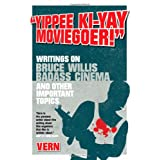 Yippee Ki-Yay Moviegoer : Writings on Bruce Willis, Badass Cinema and Other Important Topicsby Vern