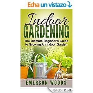 Indoor gardening the ultimate beginner 39 s guide to growing for Indoor gardening amazon