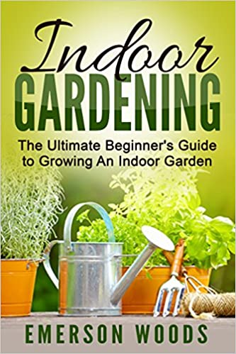 Indoor Gardening: The Ultimate Beginner's Guide to Growing An Indoor Garden (Indoor Gardening, Essentials to Gardening All Year Round with Indoor Plants Vegetables, and House Plants)
