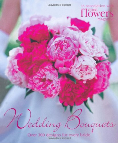 Wedding Bouquets: Over 300 Designs for Every Bride, Wedding Magazine