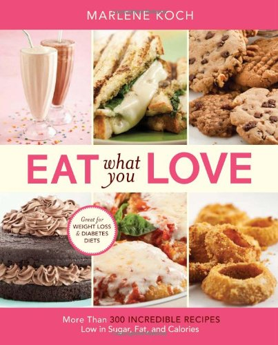 Eat What You Love: More than 300 Incredible Recipes Low in Sugar, Fat, and Calories by Marlene Koch
