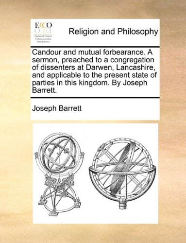 Candour and mutual forbearance. A sermon, preached to a congregation of dissenters at Darwen, Lancashire, and applicable to the present state of parties in this kingdom. By Joseph Barrett. PDF