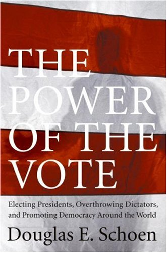 The Power of the Vote: Electing Presidents, Overthrowing Dictators, and Promoting Democracy Around the World PDF