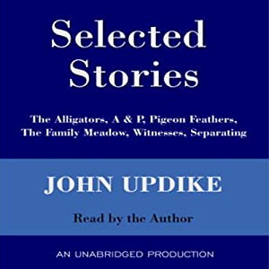 Selected Stories: The Alligators, A & P, Pigeon Feathers, The Family Meadow, Witnesses, Separating | [John Updike]