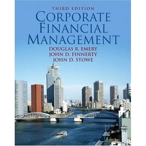 Corporate Financial Management (3rd Edition) Douglas R. Emery, John D. Finnerty and John D. Stowe
