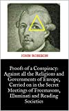 Proofs of a Conspiracy: Against all the Religions and Governments of Europe, Carried on in the Secret Meetings of Freemasons, Illuminati and Reading Societies (English Edition)