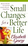 Small Changes for a Better Life: Daily Steps to Living Gods Plan for You (George, Elizabeth)