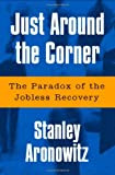 Just Around The Corner: The Paradox Of The Jobless Recovery [Paperback] [2005] (Author) Stanley Aronowitz