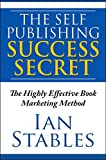 THE SELF PUBLISHING SUCCESS SECRET: The Highly Effective Book Marketing Method (How to Write a Book and Sell It Series 9)