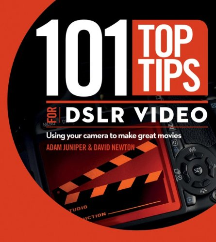 101 Top Tips for DSLR Video: Using Your Camera to Make...