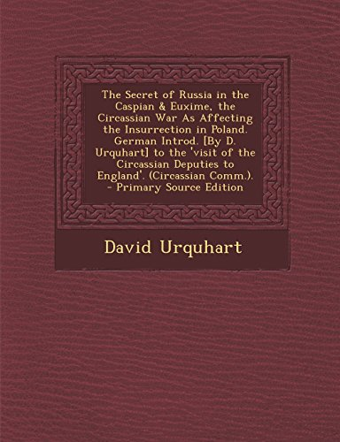 The Secret of Russia in the Caspian & Euxime, the Circassian War as Affecting the Insurrection in Poland. German Introd. [By D. Urquhart] to the 'Visi