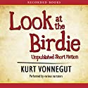 Look at the Birdie: Unpublished Short Fiction Audiobook by Kurt Vonnegut Narrated by Christopher E. Welch