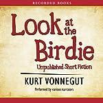 Look at the Birdie: Unpublished Short Fiction | Kurt Vonnegut