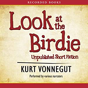 Look at the Birdie: Unpublished Short Fiction | [Kurt Vonnegut]