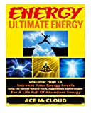 Ultimate Energy Strategies To Increase   Your Energy Levels, All Natural   Methods For Gaining Energy, The Best   Foods And Supplements For Improved   Energy, And Living An Energy Boosting   Lifestyle