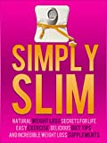 Simply Slim: Natural Weight Loss Secrets For Life, Easy Exercise, Delicious Diet Tips, And Incredible Weight Loss Supplements
