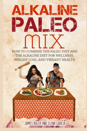 Alkaline Paleo Mix: How to Combine the Paleo Diet and the Alkaline Diet for Wellness, Weight Loss, and Vibrant Health (Alkaline Paleo Diet Cookbook ) (Volume 1)
