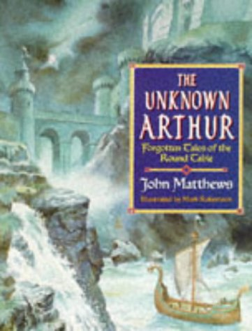 The Unknown Arthur: Forgotten Tales of the Round Table