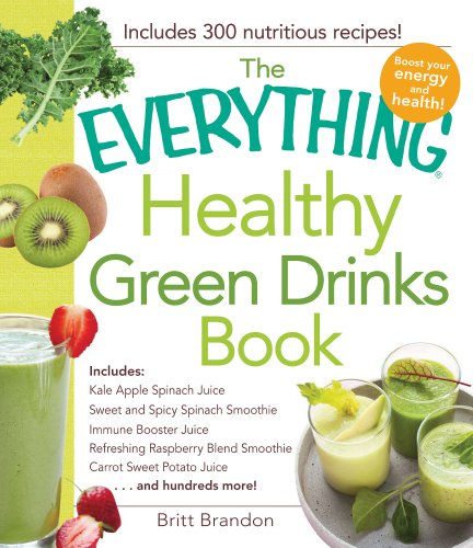 The Everything Healthy Green Drinks Book: Includes Kale Apple Spinach Juice, Sweet and Spicy Spinach Smoothie, Immune Booster Juice, Refreshing ... Carrot Sweet Potato Juice and hundreds more! by Britt Brandon