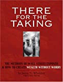 There for the Taking: The Methods of Wall Street Exposed & How to Create Wealth Without Worry