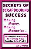Secrets of Scrapbooking Success : Making Money, Making Memories