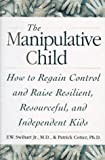 THe Manipulative Child : How to Regain Control and Raise Resilient, Resourceful,and Independent Kids
