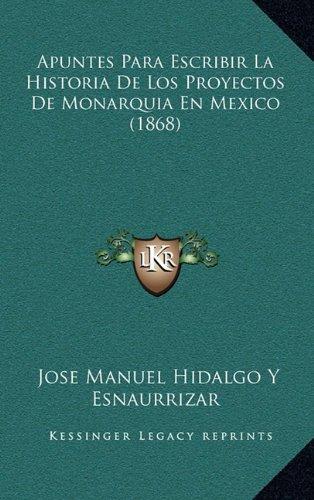 Apuntes Para Escribir La Historia de Los Proyectos de Monarquia En Mexico (1868)