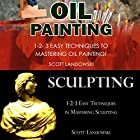 Oil Painting & Sculpting: 1-2-3 Easy Techniques to Mastering Oil Painting! & 1-2-3 Easy Techniques in Mastering Sculpting! Hörbuch von Scott Landowski Gesprochen von: Millian Quinteros