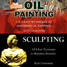 Oil Painting & Sculpting: 1-2-3 Easy Techniques to Mastering Oil Painting! & 1-2-3 Easy Techniques in Mastering Sculpting! Audiobook by Scott Landowski Narrated by Millian Quinteros