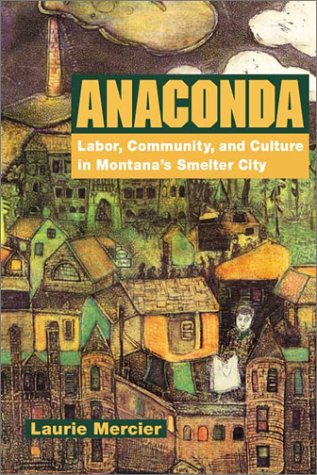 Anaconda: Labor, Community, and Culture in Montana's Smelter City (Working Class in American History)