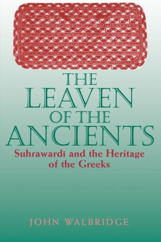The Leaven of the Ancients: Suhrawardi and the Heritage of the Greeks (Suny Series in Islam)