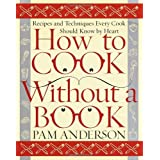 How to Cook Without a Book: Recipes and Techniques Every Cook Should Know by Heart ~ Pam Anderson