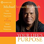 Your Life's Purpose: Life Visioning Practices for Activating Your Highest Potential | Michael Bernard Beckwith