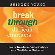Break Through Difficult Emotions: How to Transform Painful Feelings with Mindfulness Meditation  by Shinzen Young Narrated by Shinzen Young