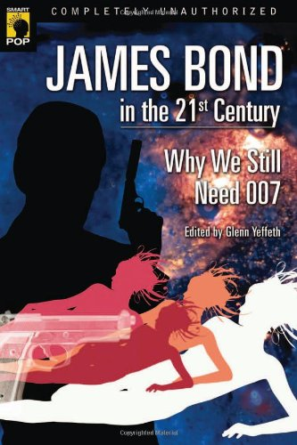 James Bond in the 21st Century: Why We Still Need 007 (Smart Pop series)