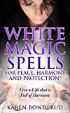 Wicca: White Magic Spells: White Magic Spells for Peace, Harmony and Protection! Live a Life that is Full of Harmony