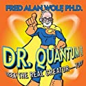 Dr. Quantum Presents Meet the Real Creator - You!  by Fred Alan Wolf Narrated by Fred Alan Wolf