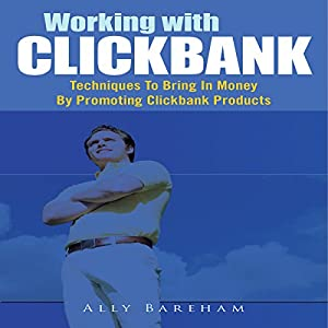 Working with Clickbank: Techniques to Bring in Money by Promoting Clickbank Products Audiobook