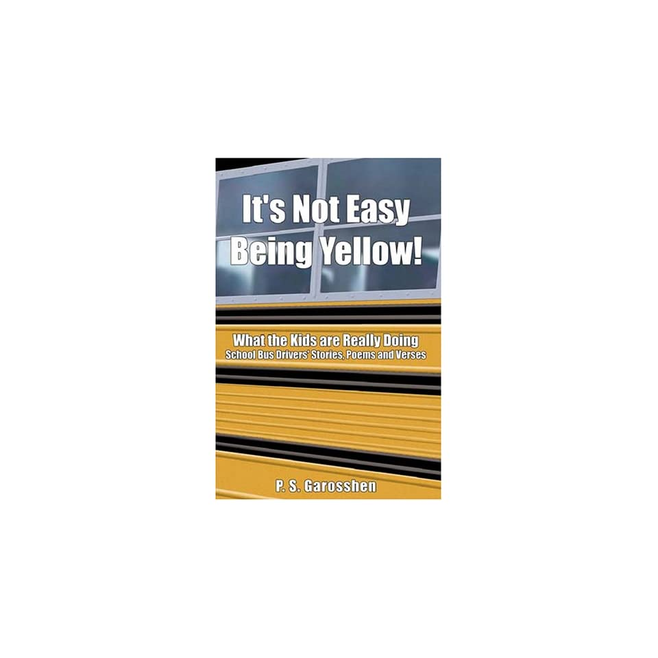 Its Not Easy Being Yellow What the Kids Are Really Doing    School Bus Drivers Stories, Poems and Verses