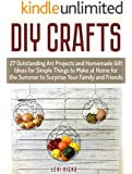 DIY Crafts: 27 Outstanding Art Projects and Homemade Gift Ideas for Simple Things to Make at Home for the Summer to Surprise Your Family and Friends (DIY Crafts, Homemade Gift Ideas, art projects)