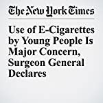 Use of E-Cigarettes by Young People Is Major Concern, Surgeon General Declares | Matt Richtel