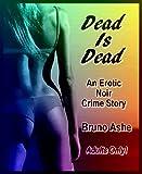 Dead Is Dead: Greed, Love, Sex, Death (An Erotic Noir Crime Story)