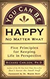 You Can Be Happy No Matter What: Five Principles Your Therapist Never Told You (1577310640) by Carlson, Richard