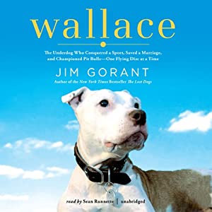 Wallace: The Underdog Who Conquered a Sport, Saved a Marriage, and Championed Pit Bulls - One Flying Disc at a Time | [Jim Gorant]