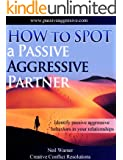 How to Spot a Passive Aggressive Partner (The Complete Guide to Passive Aggression Book 1)