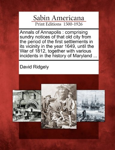 Annals of Annapolis: comprising sundry notices of that old city from the period of the first settlements in its vicinity in the year 1649, until the ... incidents in the history of Maryland ...