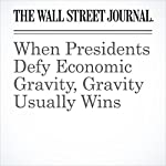 When Presidents Defy Economic Gravity, Gravity Usually Wins | Greg Ip