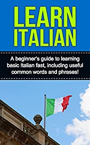 Learn Italian: A beginner's guide to learning basic Italian fast, including useful common words and phrases!